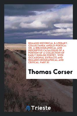 Remains Historical & Literary. Collectanea Anglo-Poetica: Or, a Bibliographical and Descriptive Catalogue of a Portion of a Collection of Early English Poetry, with Occasional Extracts and Remarks Biographical and Critical. Part XI - Corser, Thomas