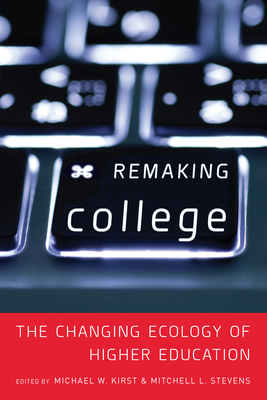 Remaking College: The Changing Ecology of Higher Education - Stevens, Mitchell (Editor)