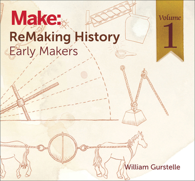 Remaking History, Volume 1: Early Makers - Gurstelle, William
