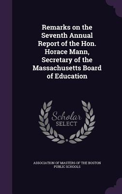 Remarks on the Seventh Annual Report of the Hon. Horace Mann, Secretary of the Massachusetts Board of Education - Association of Masters of the Boston Pub (Creator)
