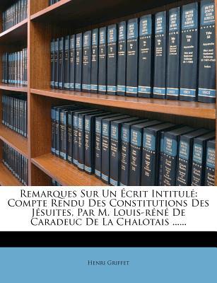 Remarques Sur Un Ecrit Intitule: Compte Rendu Des Constitutions Des Jesuites, Par M. Louis-Rene de Caradeuc de La Chalotais ...... - Griffet, Henri