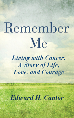 Remember Me: Living with Cancer: A Story of Life, Love, and Courage - Cantor, Edward H