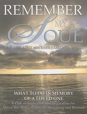 Remember My Soul: What to Do in Memory of a Loved One: A Path of Reflection and Inspiration for Shiva, the Stages of Jewish Mourning, and Beyond - Palatnik, Lori, and Palatnik, Yaakov