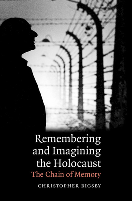 Remembering and Imagining the Holocaust: The Chain of Memory - Bigsby, Christopher
