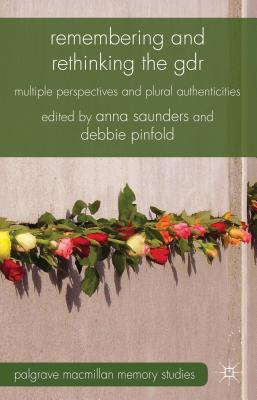Remembering and Rethinking the GDR: Multiple Perspectives and Plural Authenticities - Saunders, Anna (Editor), and Pinfold, Debbie (Editor)