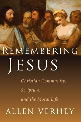 Remembering Jesus: Christian Community, Scripture, and the Moral Life - Verhey, Allen