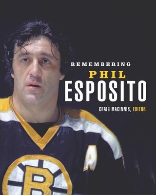 Remembering Phil Esposito - Maclnnis, Craig (Editor), and MacInnis, Craig (Editor)