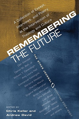 Remembering the Future: A Collection of Essays, Interviews, and Poetry at the Intersection of Theology and Culture: The Other Journal 2004-200 - Keller, Chris (Editor), and David, Andrew (Editor)