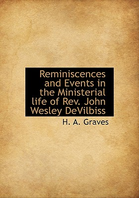 Reminiscences and Events in the Ministerial Life of REV. John Wesley Devilbiss - Graves, H A