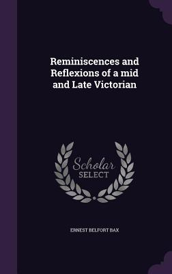 Reminiscences and Reflexions of a Mid and Late Victorian - Bax, Ernest Belfort