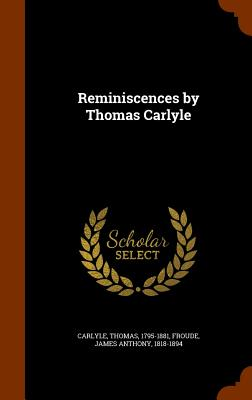 Reminiscences by Thomas Carlyle - Carlyle, Thomas, and Froude, James Anthony