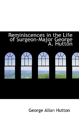 Reminiscences in the Life of Surgeon-Major George A. Hutton - Hutton, George Allan