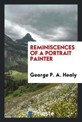 Reminiscences of a Portrait Painter - Healy, George P a