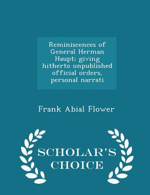 Reminiscences of General Herman Haupt; Giving Hitherto Unpublished Official Orders, Personal Narrati - Scholar's Choice Edition - Flower, Frank Abial