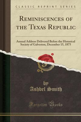 Reminiscences of the Texas Republic: Annual Address Delivered Before the Historical Society of Galveston, December 15, 1875 (Classic Reprint) - Smith, Ashbel