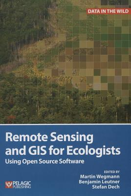 Remote Sensing and GIS for Ecologists: Using Open Source Software - Wegmann, Martin (Editor), and Leutner, Benjamin (Editor), and Dech, Stefan (Editor)