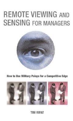 Remote Viewing and Sensing for Managers: How to Use Military Psiops for a Competitive Edge - Rifat, Tim