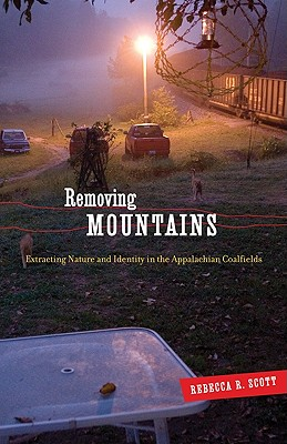Removing Mountains: Extracting Nature and Identity in the Appalachian Coalfields - Scott, Rebecca R