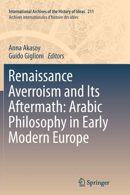 Renaissance Averroism and Its Aftermath: Arabic Philosophy in Early Modern Europe - Akasoy, Anna (Editor)