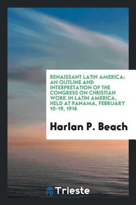 Renaissant Latin America: An Outline and Interpretation of the Congress on Christian Work in Latin America, Held at Panama, February 10-19, 1916 - Beach, Harlan P