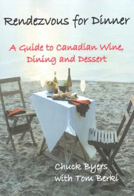 Rendezvous for Dinner: A Guide to Canadian Wine Making, Dinning and Dessert - Byers, Chuck, and Berki, Tom