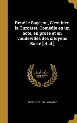 Rene Le Sage; Ou, C'Est Bien La Turcaret. Comedie En Un Acte, En Prose Et En Vaudevilles Des Citoyens Barre [Et Al.] - Barre, Pierre Yves 1749-1832