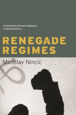 Renegade Regimes: Confronting Deviant Behavior in World Politics - Nincic, Miroslav, Professor