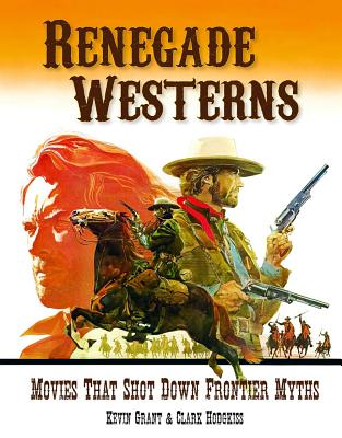 Renegade Westerns: Movies That Shot Down Frontier Myths - Grant, Kevin, and Hodgkiss, Clark