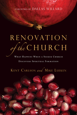 Renovation of the Church: What Happens When a Seeker Church Discovers Spiritual Formation - Carlson, Kent, and Lueken, Mike, and Willard, Dallas, Professor (Foreword by)