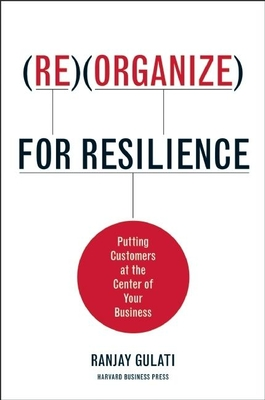 Reorganize for Resilience: Putting Customers at the Center of Your Business - Gulati, Ranjay