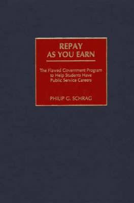 Repay as You Earn: The Flawed Government Program to Help Students Have Public Service Careers - Schrag, Philip G