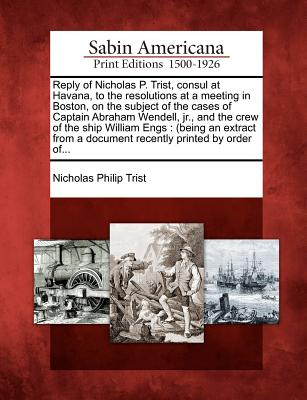 Reply of Nicholas P. Trist, Consul at Havana, to the Resolutions at a Meeting in Boston, on the Subject of the Cases of Captain Abraham Wendell, Jr., and the Crew of the Ship William Engs: (Being an Extract from a Document Recently Printed by Order Of... - Trist, Nicholas Philip