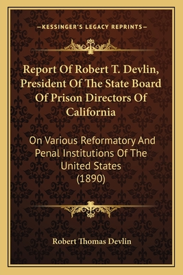 Report of Robert T. Devlin, President of the State Board of Prison Directors of California: On Various Reformatory and Penal Institutions of the United States (1890) - Devlin, Robert Thomas
