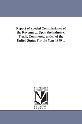 Report of Special Commissioner of the Revenue ... Upon the industry, Trade, Commerce, andc., of the United States For the Year 1869 ... - United States Special Commissioner of T