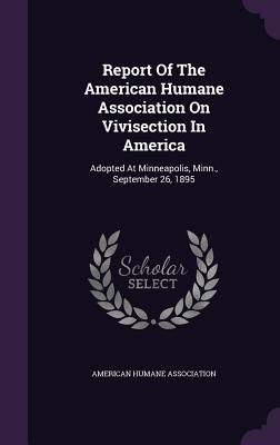 Report of the American Humane Association on Vivisection in America: Adopted at Minneapolis, Minn., September 26, 1895 - Association, American Humane