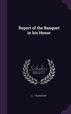 Report of the Banquet in His Honor - Seargeant, L J
