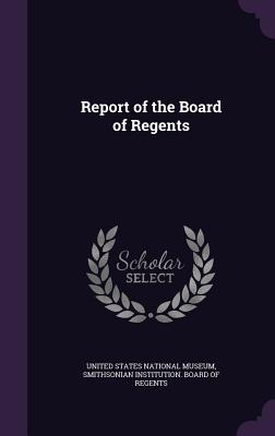 Report of the Board of Regents - United States National Museum (Creator), and Smithsonian Institution Board of Regent (Creator)