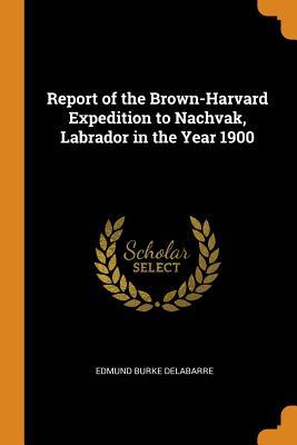 Report of the Brown-Harvard Expedition to Nachvak, Labrador in the Year 1900 - Delabarre, Edmund Burke