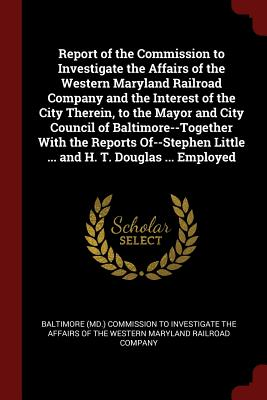 Report of the Commission to Investigate the Affairs of the Western Maryland Railroad Company and the Interest of the City Therein, to the Mayor and City Council of Baltimore--Together with the Reports Of--Stephen Little ... and H. T. Douglas ... Employed - Baltimore (MD ) Commission to Investigat (Creator)