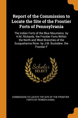 Report of the Commission to Locate the Site of the Frontier Forts of Pennsylvania: The Indian Forts of the Blue Mountains. by H.M. Richards. the Frontier Forts Within the North and West Branches of the Susquehanna River. by J.M. Buckalew. the Frontier F - Commission to Locate the Site of the Fro (Creator)