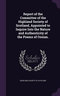 Report of the Committee of the Highland Society of Scotland, Appointed to Inquire Into the Nature and Authenticity of the Poems of Ossian. - Highland Society of Scotland (Creator)