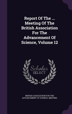 Report of the ... Meeting of the British Association for the Advancement of Science, Volume 12 - British Association for the Advancement (Creator)