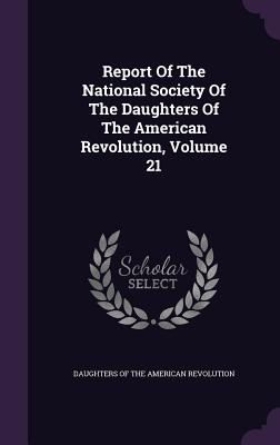 Report of the National Society of the Daughters of the American Revolution, Volume 21 - Daughters of the American Revolution (Creator)