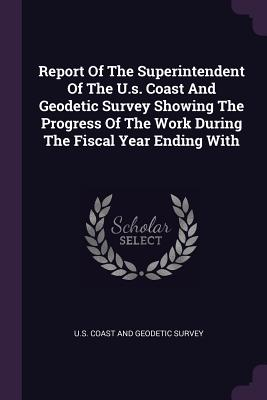 Report of the Superintendent of the U.S. Coast and Geodetic Survey Showing the Progress of the Work During the Fiscal Year Ending with - U S Coast and Geodetic Survey (Creator)
