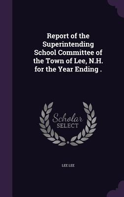Report of the Superintending School Committee of the Town of Lee, N.H. for the Year Ending . - Lee, Lee