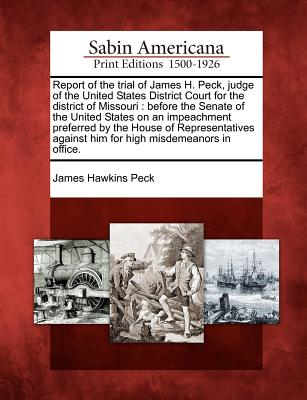 Report of the Trial of James H. Peck, Judge of the United States District Court for the District of Missouri: Before the Senate of the United States on an Impeachment Preferred by the House of Representatives Against Him for High Misdemeanors in Office. - Peck, James Hawkins