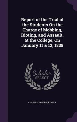 Report of the Trial of the Students on the Charge of Mobbing, Rioting, and Assault, at the College, on January 11 & 12, 1838 - Dalrymple, Charles John