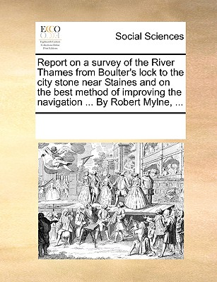 Report on a Survey of the River Thames from Boulter's Lock to the City Stone Near Staines and on the Best Method of Improving the Navigation ... by Robert Mylne, ... - Multiple Contributors