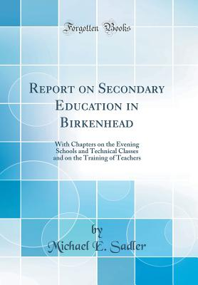 Report on Secondary Education in Birkenhead: With Chapters on the Evening Schools and Technical Classes and on the Training of Teachers (Classic Reprint) - Sadler, Michael E
