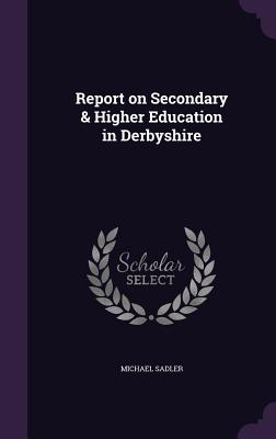 Report on Secondary & Higher Education in Derbyshire - Sadler, Michael, Sir